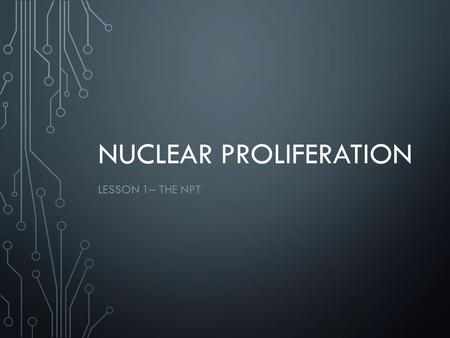 NUCLEAR PROLIFERATION LESSON 1– THE NPT. OBJECTIVES Students will differentiate between nuclear, biological, and chemical weapons. Students will explain.