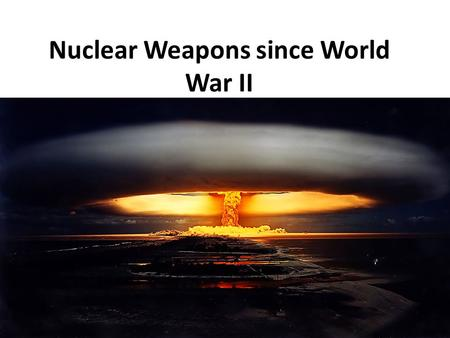 Nuclear Weapons since World War II. ESSENTIAL QUESTIONS due on Sept 12 1) What event in 1991 ended the threat of a Civilization ending nuclear war? 2)