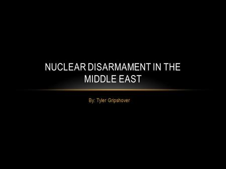 By: Tyler Gripshover NUCLEAR DISARMAMENT IN THE MIDDLE EAST.
