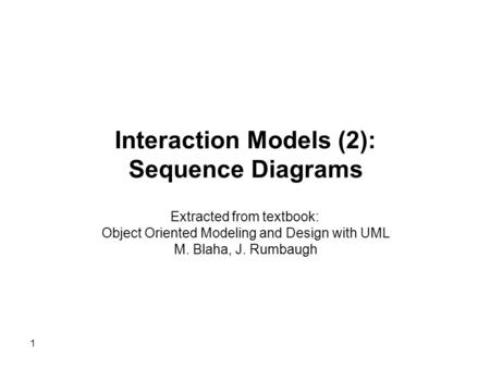 Interaction Models (2): Sequence Diagrams Extracted from textbook: Object Oriented Modeling and Design with UML M. Blaha, J. Rumbaugh 1.