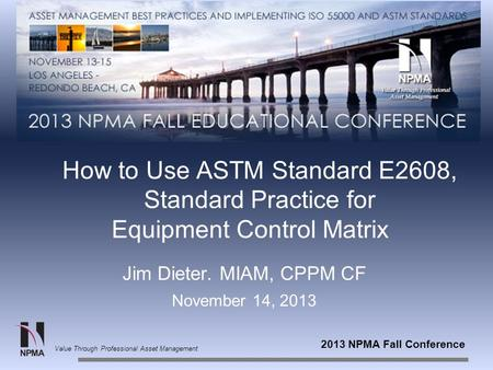 2013 NPMA Fall Conference Value Through Professional Asset Management How to Use ASTM Standard E2608, Standard Practice for Equipment Control Matrix Jim.