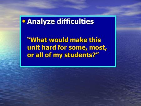 "Analyze difficulties Analyze difficulties ""What would make this unit hard for some, most, or all of my students?"""