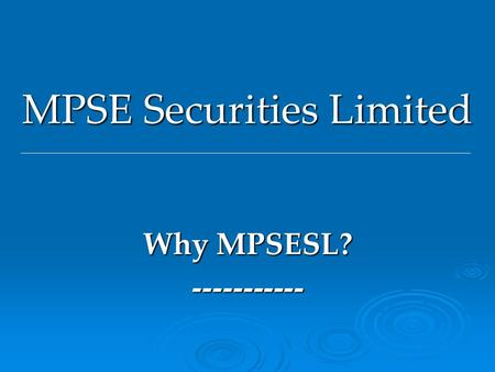 MPSE Securities Limited Why MPSESL? -----------. Past, Present & Future S No. Milestones / Facilities 1 BSE Cash 2 NSE Cash 3 F & O 4 Internet based terminal.
