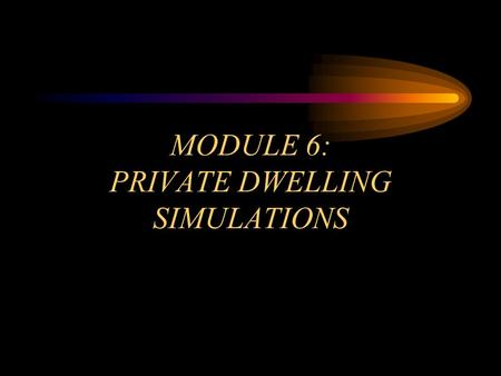 MODULE 6: PRIVATE DWELLING SIMULATIONS. OBJECTIVES Module 6 Overview Identify the unique construction factors of single-family dwellings. Recognize the.