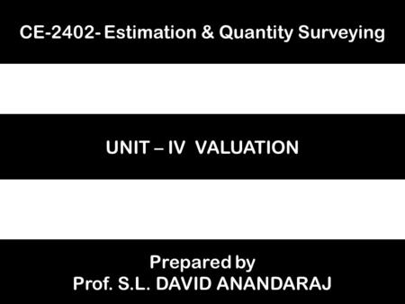 CE-2402- Estimation & Quantity Surveying UNIT – IV VALUATION Prepared by Prof. S.L. DAVID ANANDARAJ.
