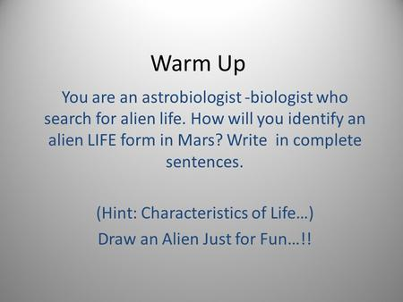 Warm Up You are an astrobiologist -biologist who search for alien life. How will you identify an alien LIFE form in Mars? Write in complete sentences.