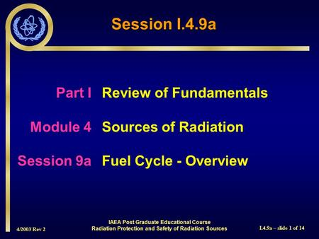 4/2003 Rev 2 I.4.9a – slide 1 of 14 Session I.4.9a Part I Review of Fundamentals Module 4Sources of Radiation Session 9aFuel Cycle - Overview IAEA Post.