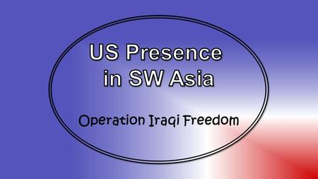 Operation Iraqi Freedom. Standards SS7H2 The student will analyze continuity and change in Southwest Asia (Middle East) leading to the 21st century. d.