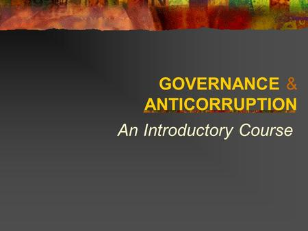 GOVERNANCE & ANTICORRUPTION An Introductory Course.