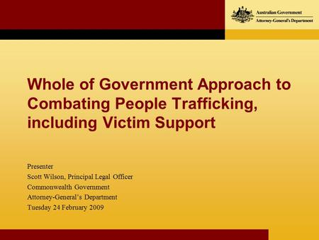 Whole of Government Approach to Combating People Trafficking, including Victim Support Presenter Scott Wilson, Principal Legal Officer Commonwealth Government.