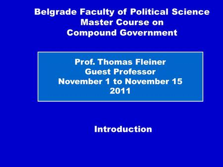 Introduction Belgrade Faculty of Political Science Master Course on Compound Government Prof. Thomas Fleiner Guest Professor November 1 to November 15.