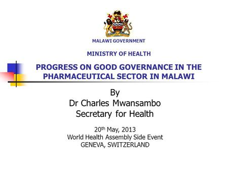 MALAWI GOVERNMENT MINISTRY OF HEALTH PROGRESS ON GOOD GOVERNANCE IN THE PHARMACEUTICAL SECTOR IN MALAWI By Dr Charles Mwansambo Secretary for Health 20.