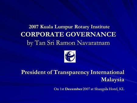 2007 Kuala Lumpur Rotary Institute CORPORATE GOVERNANCE by Tan Sri Ramon Navaratnam 2007 Kuala Lumpur Rotary Institute CORPORATE GOVERNANCE by Tan Sri.