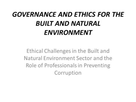 GOVERNANCE AND ETHICS FOR THE BUILT AND NATURAL ENVIRONMENT Ethical Challenges in the Built and Natural Environment Sector and the Role of Professionals.