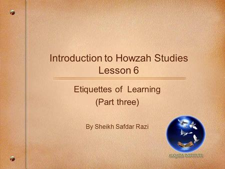 Introduction to Howzah Studies Lesson 6 Etiquettes of Learning (Part three) By Sheikh Safdar Razi.