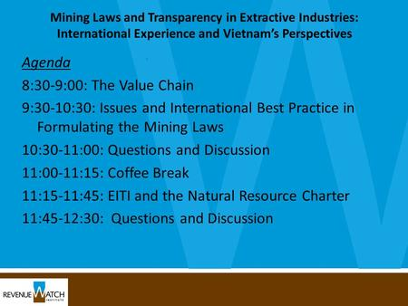 Mining Laws and Transparency in Extractive Industries: International Experience and Vietnam's Perspectives Agenda 8:30-9:00: The Value Chain 9:30-10:30: