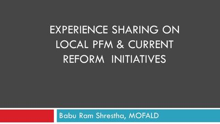 EXPERIENCE SHARING ON LOCAL PFM & CURRENT REFORM INITIATIVES Babu Ram Shrestha, MOFALD.