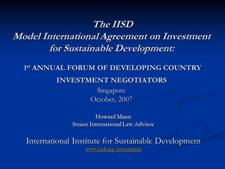 The IISD Model International Agreement on Investment for Sustainable Development: 1 st ANNUAL FORUM OF DEVELOPING COUNTRY INVESTMENT NEGOTIATORS Singapore.