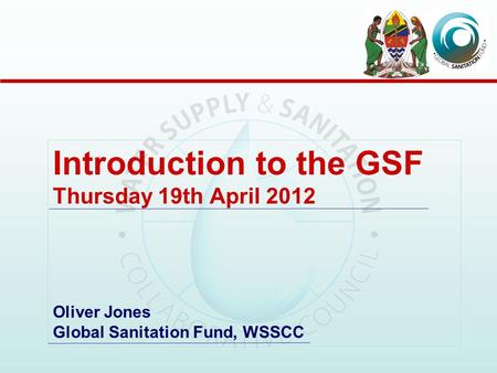 Introduction to the GSF Thursday 19th April 2012 Oliver Jones Global Sanitation Fund, WSSCC.