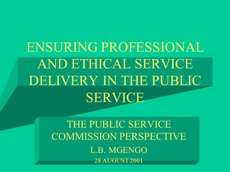 ENSURING PROFESSIONAL AND ETHICAL SERVICE DELIVERY IN THE PUBLIC SERVICE THE PUBLIC SERVICE COMMISSION PERSPECTIVE L.B. MGENGO 28 AUGUST 2001.