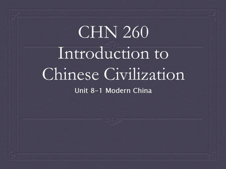 CHN 260 Introduction to Chinese Civilization Unit 8-1 Modern China.