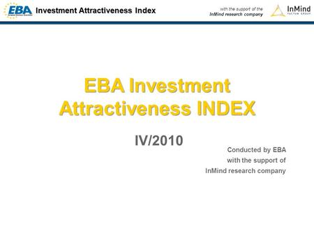 Investment Attractiveness Index with the support of the InMind research company EBA Investment Attractiveness INDEX IV/2010 Conducted by EBA with the support.