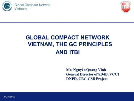 GLOBAL COMPACT NETWORK VIETNAM, THE GC PRINCIPLES AND ITBI Mr. Nguyễn Quang Vinh General Director of SD4B, VCCI DNPD, CBC-CSR Project 8/ 27/2010.