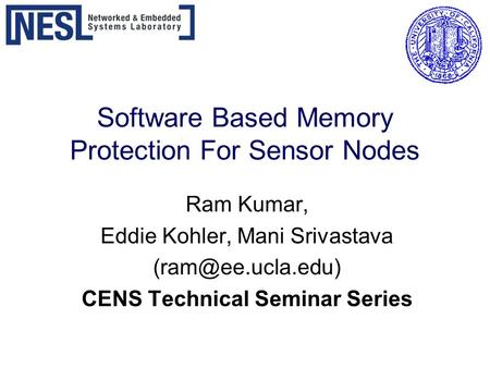 Software Based Memory Protection For Sensor Nodes Ram Kumar, Eddie Kohler, Mani Srivastava CENS Technical Seminar Series.