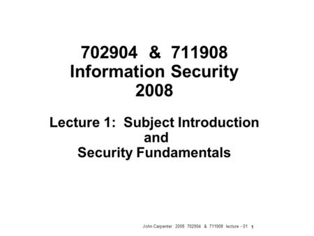 John Carpenter 2008 702904 & 711908 lecture - 01 1 702904 & 711908 Information Security 2008 Lecture 1: Subject Introduction and Security Fundamentals.