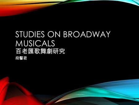 STUDIES ON BROADWAY MUSICALS 百老匯歌舞劇研究 段馨君. INTRODUCTION If by musical theater we mean a staged dramatic entertainment in which music is used as a vital.