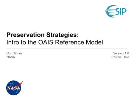 Preservation Strategies: Intro to the OAIS Reference Model Curt Tilmes NASA Version 1.0 Review Date.