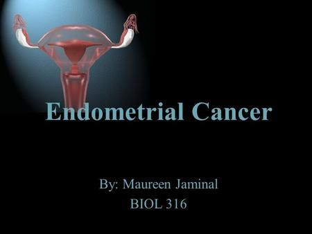By: Maureen Jaminal BIOL 316 Endometrial Cancer What is Endometrial Cancer? www.med-ars.it.