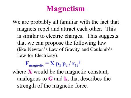 Magnetism We are probably all familiar with the fact that magnets repel and attract each other. This is similar to electric charges. This suggests that.