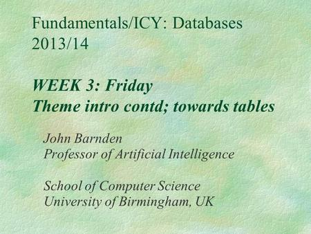 Fundamentals/ICY: Databases 2013/14 WEEK 3: Friday Theme intro contd; towards tables John Barnden Professor of Artificial Intelligence School of Computer.