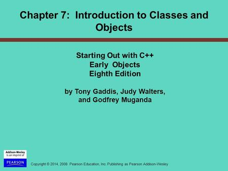Copyright © 2014, 2008 Pearson Education, Inc. Publishing as Pearson Addison-Wesley Chapter 7: Introduction to Classes and Objects Starting Out with C++