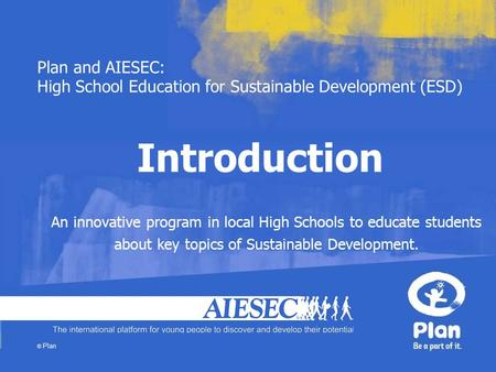Plan and AIESEC: High School Education for Sustainable Development (ESD) © Plan Introduction An innovative program in local High Schools to educate students.