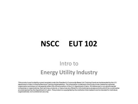 NSCC EUT 102 Intro to Energy Utility Industry This product was funded by a grant awarded under the President's Community-Based Job Training Grants as implemented.