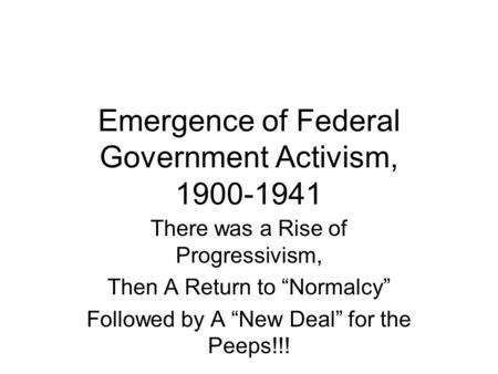 "Emergence of Federal Government Activism, 1900-1941 There was a Rise of Progressivism, Then A Return to ""Normalcy"" Followed by A ""New Deal"" for the Peeps!!!"