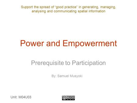 "Support the spread of ""good practice"" in generating, managing, analysing and communicating spatial information Power and Empowerment Prerequisite to Participation."