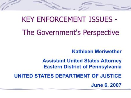 KEY ENFORCEMENT ISSUES - The Government's Perspective Kathleen Meriwether Assistant United States Attorney Eastern District of Pennsylvania UNITED STATES.
