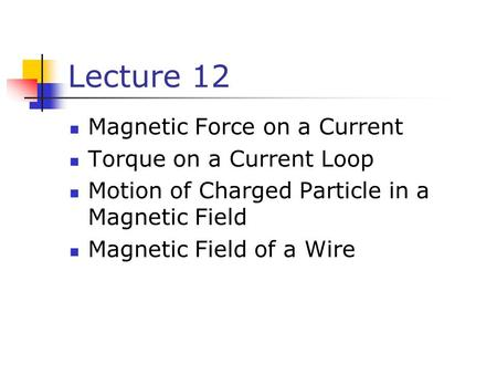 Lecture 12 Magnetic Force on a Current Torque on a Current Loop Motion of Charged Particle in a Magnetic Field Magnetic Field of a Wire.