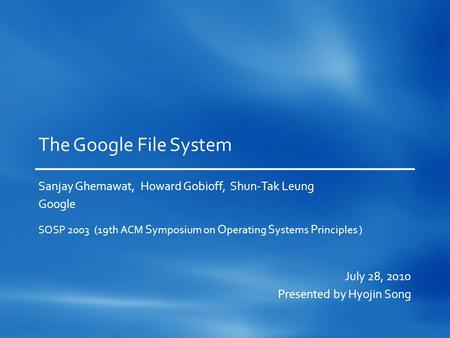 The Google File System Sanjay Ghemawat, Howard Gobioff, Shun-Tak Leung Google SOSP 2003 (19th ACM S ymposium on O perating S ystems P rinciples ) July.