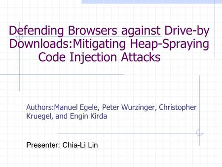 Defending Browsers against Drive-by Downloads:Mitigating Heap-Spraying Code Injection Attacks Authors:Manuel Egele, Peter Wurzinger, Christopher Kruegel,