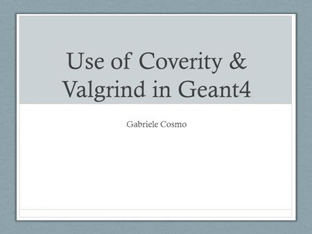 Use of Coverity & Valgrind in Geant4 Gabriele Cosmo.