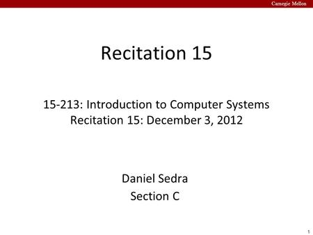 1 Carnegie Mellon Recitation 15 15-213: Introduction to Computer Systems Recitation 15: December 3, 2012 Daniel Sedra Section C.