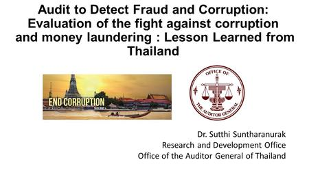 Audit to Detect Fraud and Corruption: Evaluation of the fight against corruption and money laundering : Lesson Learned from Thailand Dr. Sutthi Suntharanurak.
