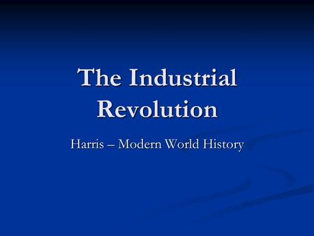 The <strong>Industrial</strong> <strong>Revolution</strong> Harris – Modern World History.