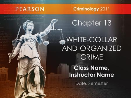 Class Name, Instructor Name Date, Semester Criminology 2011 Chapter 13 WHITE-COLLAR AND ORGANIZED CRIME.