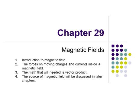 Chapter 29 Magnetic Fields 1.Introduction to magnetic field. 2.The forces on moving charges and currents inside a magnetic field. 3.The math that will.