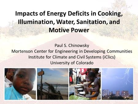 Impacts of Energy Deficits in Cooking, Illumination, Water, Sanitation, and Motive Power Paul S. Chinowsky Mortenson Center for Engineering in Developing.